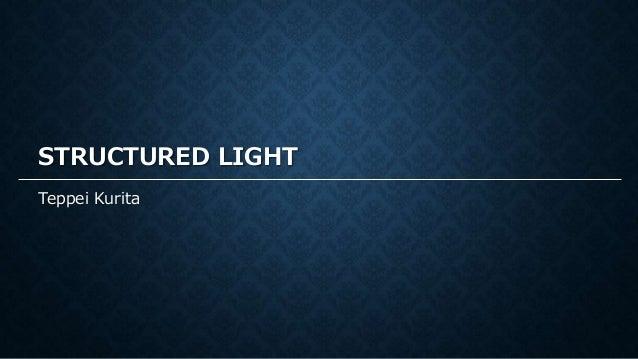 STRUCTURED LIGHT Teppei Kurita