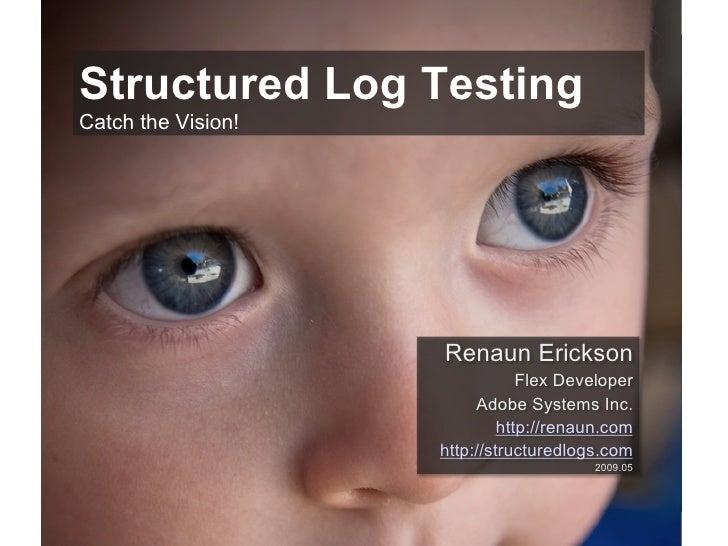 Structured Log Testing Catch the Vision!                         Renaun Erickson                                 Flex Deve...