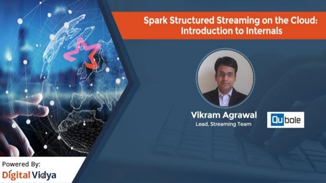 Structured Streaming in Spark Vikram Agrawal Qubole