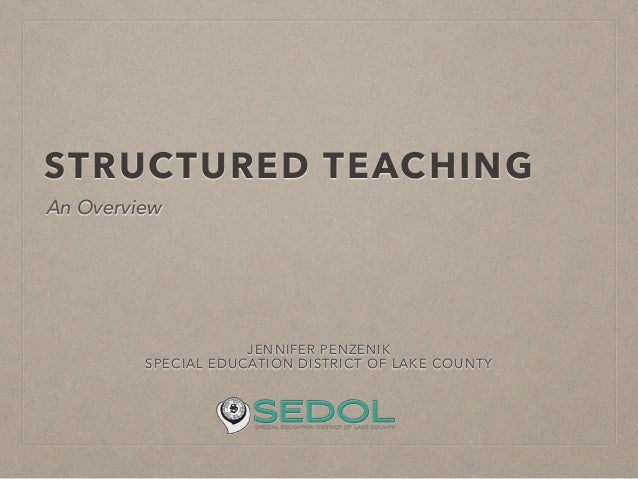 STRUCTURED TEACHING JENNIFER PENZENIK SPECIAL EDUCATION DISTRICT OF LAKE COUNTY ! An Overview