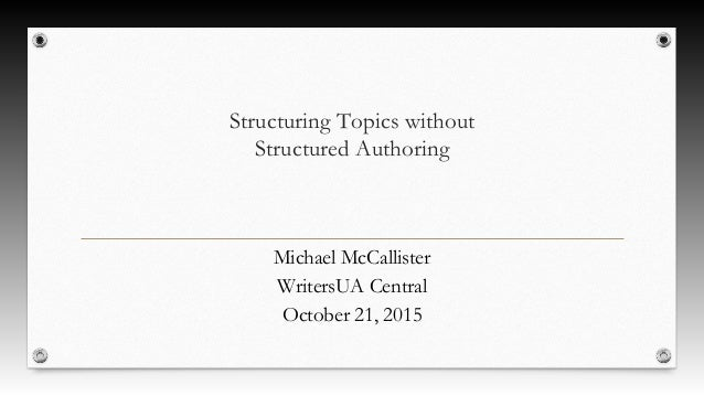 Structuring Topics without Structured Authoring Michael McCallister WritersUA Central October 21, 2015