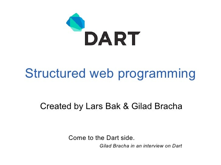 Structured web programming  Created by Lars Bak & Gilad Bracha        Come to the Dart side.                  Gilad Bracha...