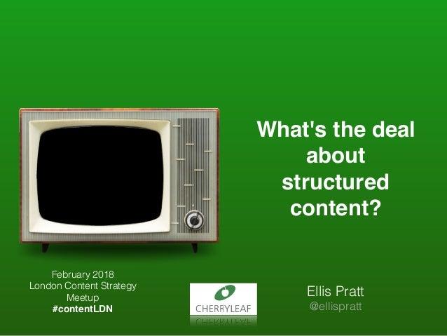 What's the deal about structured content? Ellis Pratt @ellispratt February 2018 London Content Strategy Meetup #contentLDN