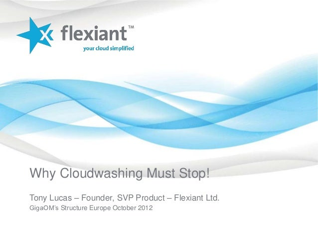 Why Cloudwashing Must Stop!Tony Lucas – Founder, SVP Product – Flexiant Ltd.GigaOM's Structure Europe October 2012