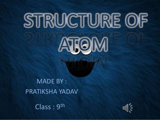STRUCTURE OF ATOM MADE BY : PRATIKSHA YADAV  Class : 9th