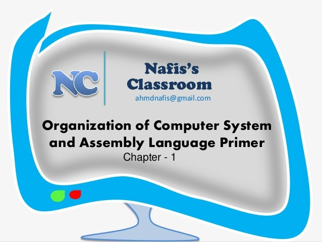 Nafis's Classroom  Organization of Computer System and Assembly Language Primer  ahmdnafis@gmail.com Chapter - 1