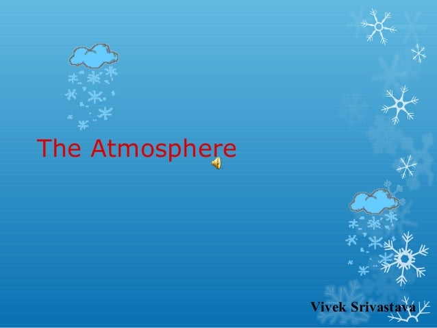 The Atmosphere  Vivek Srivastava