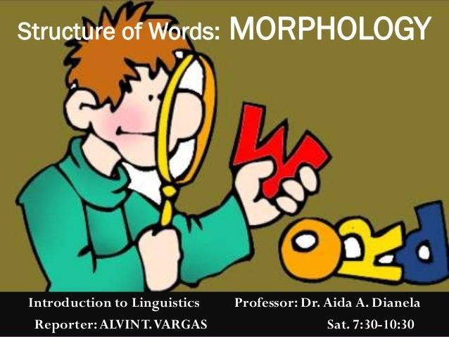 Introduction to Linguistics Professor: Dr.Aida A. Dianela Reporter:ALVINT.VARGAS Sat. 7:30-10:30 Structure of Words: MORPH...