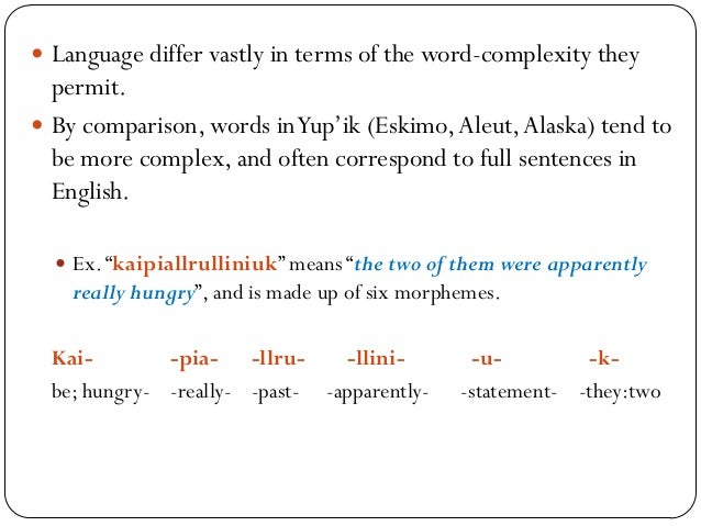  Language differ vastly in terms of the word-complexity they permit.  By comparison, words inYup'ik (Eskimo,Aleut,Alaska...