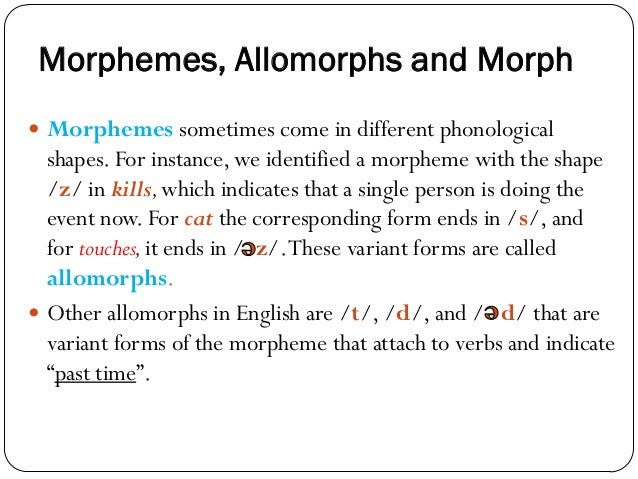 Morphemes, Allomorphs and Morph  Morphemes sometimes come in different phonological shapes. For instance, we identified a...