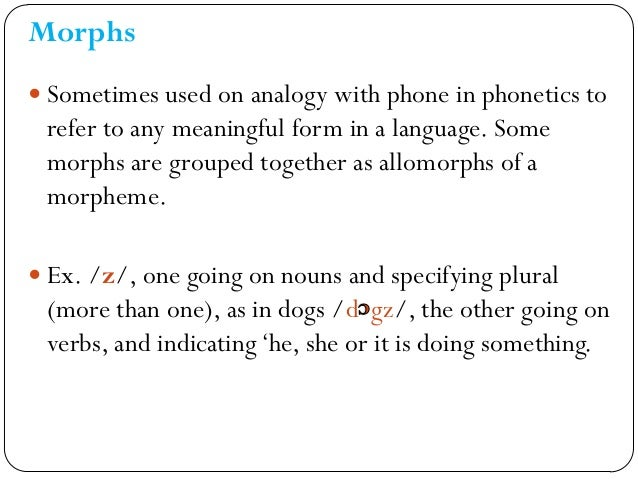 Morphs  Sometimes used on analogy with phone in phonetics to refer to any meaningful form in a language. Some morphs are ...