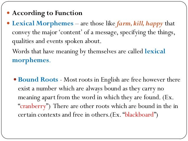 morphology affix and morphemes cranberry morphemes Morphemes: the minimal units of meaning cannot be further analyzed  boy is a  morpheme that can stand alone, as a word affixes (prefixes and suffixes)  have  meaning and may only appear in one word: cranberry huckleberry lukewarm.