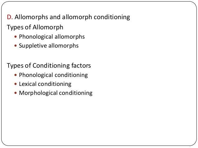 D. Allomorphs and allomorph conditioning Types of Allomorph  Phonological allomorphs  Suppletive allomorphs Types of Con...