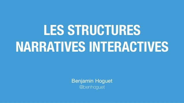 Benjamin Hoguet  @benhoguet LES STRUCTURES NARRATIVES INTERACTIVES