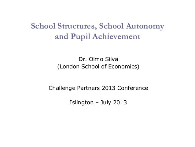 School Structures, School Autonomy and Pupil Achievement Dr. Olmo Silva (London School of Economics) Challenge Partners 20...