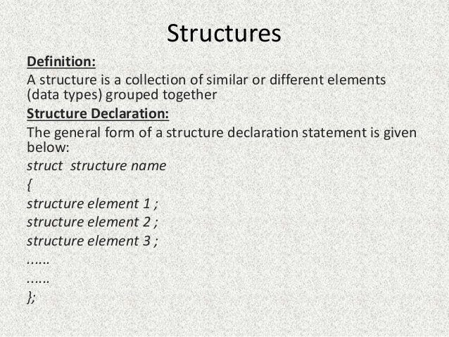 Structures Definition: A structure is a collection of similar or different elements (data types) grouped together Structur...