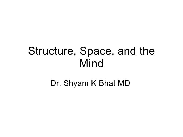 Structure, Space, and the Mind Dr. Shyam K Bhat MD