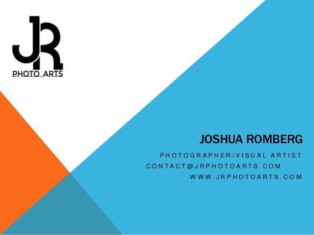 JOSHUA ROMBERG PHOTOGRAPHER/VISUAL ARTIST C O N TA C T @ J R P H O T O A R T S . C O M WWW.JRPHOTOARTS.COM