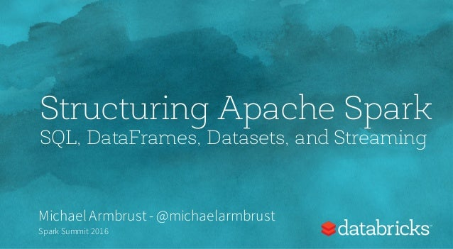 Structuring Apache Spark SQL, DataFrames, Datasets, and Streaming Michael Armbrust- @michaelarmbrust Spark Summit 2016