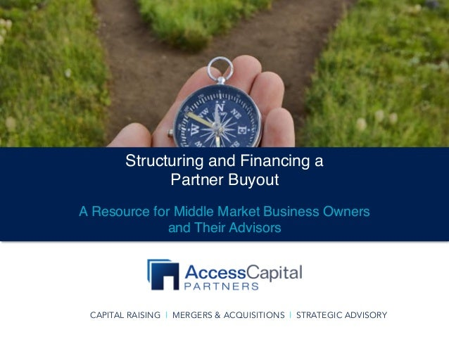 CAPITAL RAISING | MERGERS & ACQUISITIONS | STRATEGIC ADVISORY Structuring and Financing a Partner Buyout A Resource for Mi...