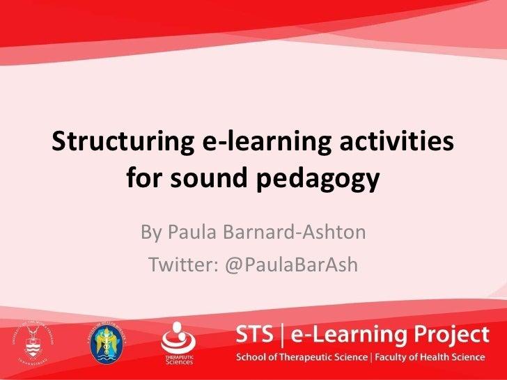 Structuring e-learning activities for sound pedagogy<br />By Paula Barnard-Ashton<br />Twitter: @PaulaBarAsh<br />