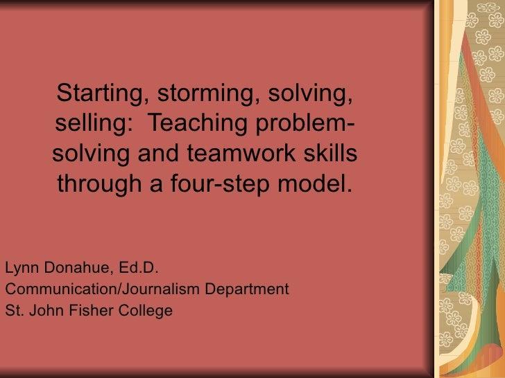 Starting, storming, solving, selling:  Teaching problem-solving and teamwork skills through a four-step model. Lynn Donahu...