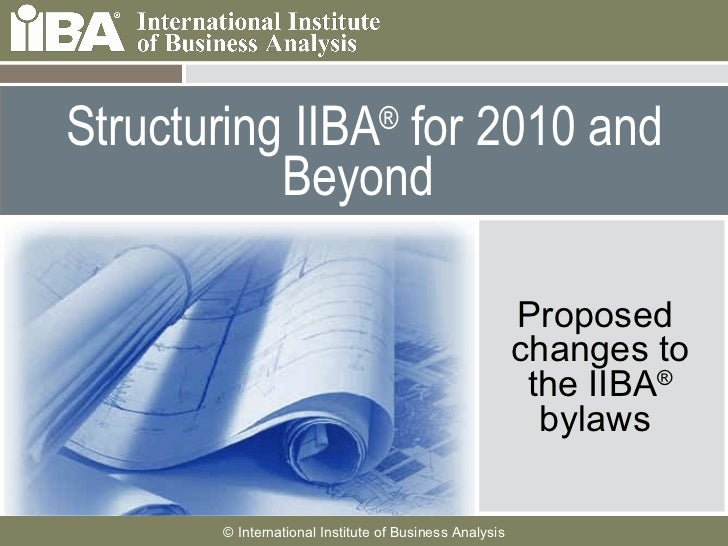Structuring IIBA ®  for 2010 and Beyond  Proposed  changes to the IIBA ®  bylaws
