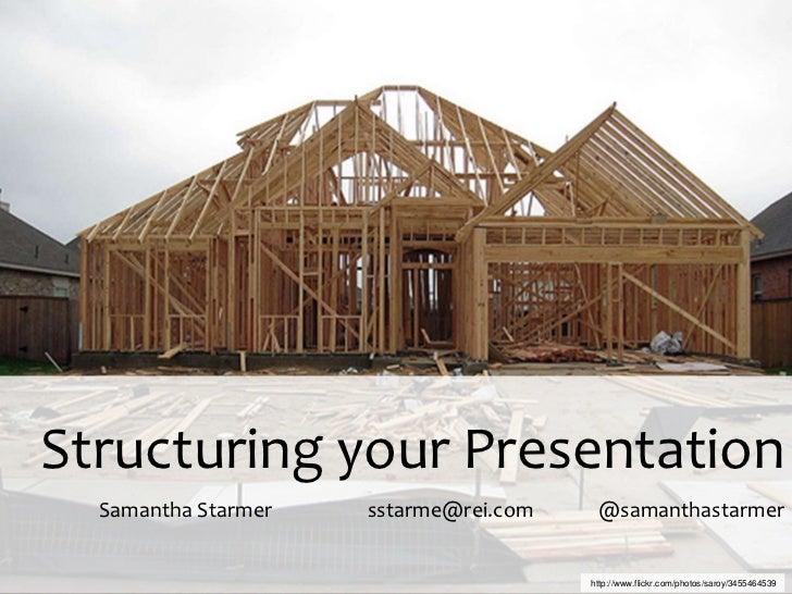 Structuring your Presentation  Samantha Starmer   sstarme@rei.com    @samanthastarmer                                     ...