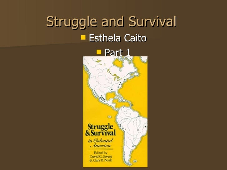 Struggle and Survival  <ul><li>Esthela Caito </li></ul><ul><li>Part 1 </li></ul>