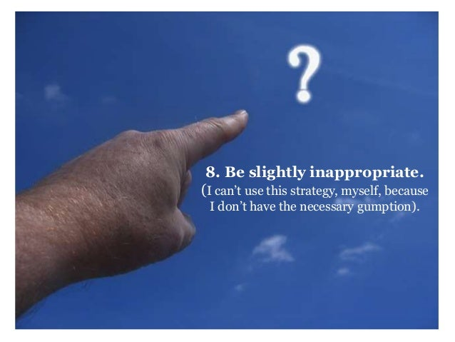 8. Be slightly inappropriate.  (I can't use this strategy, myself, because  I don't have the necessary gumption).