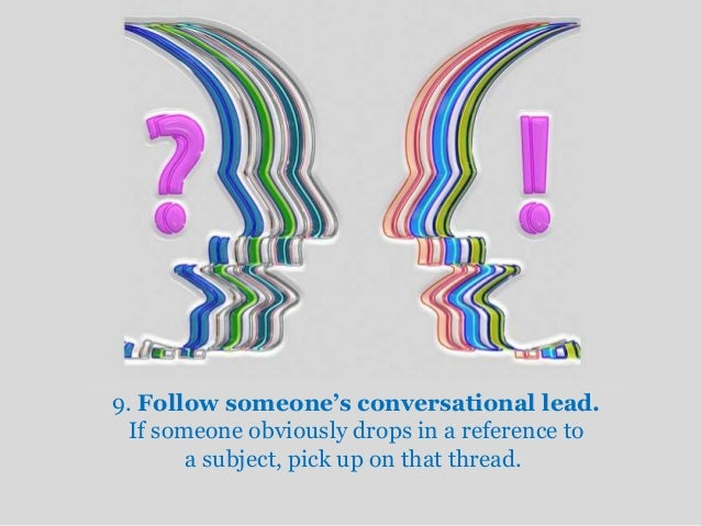 9. Follow someone's conversational lead.  If someone obviously drops in a reference to  a subject, pick up on that thread.
