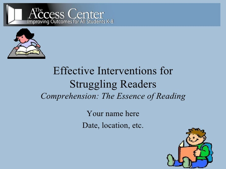 Effective Interventions for Struggling Readers Comprehension: The Essence of Reading Your name here Date, location, etc.