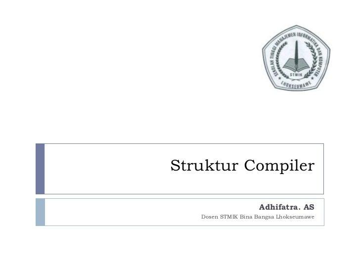 Struktur Compiler Adhifatra. AS Dosen STMIK Bina Bangsa Lhokseumawe
