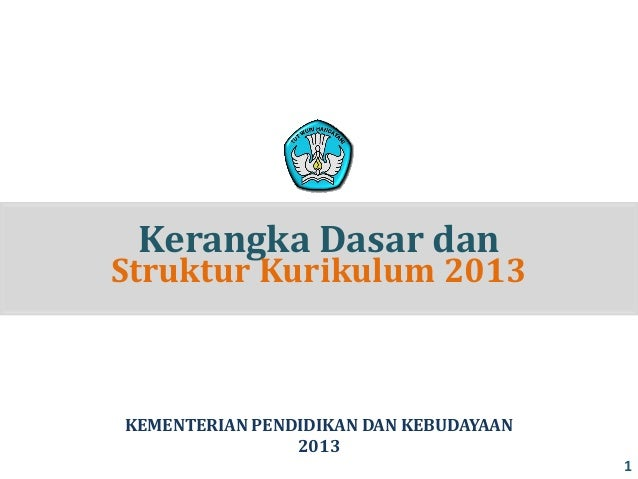 Kerangka Dasar dan  Struktur Kurikulum 2013  KEMENTERIAN PENDIDIKAN DAN KEBUDAYAAN 2013 1
