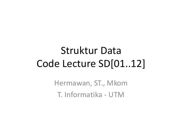 Struktur DataCode Lecture SD[01..12]   Hermawan, ST., Mkom    T. Informatika - UTM