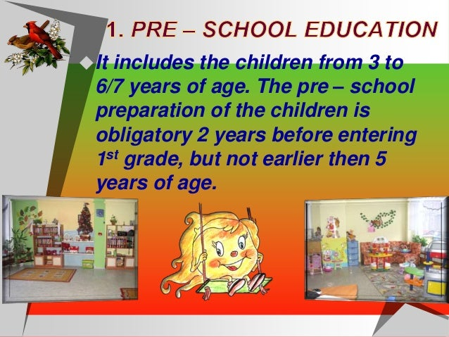 The school education starts at the age of 7. The 1st class children at the age of 6 can enter if their physical end mental...