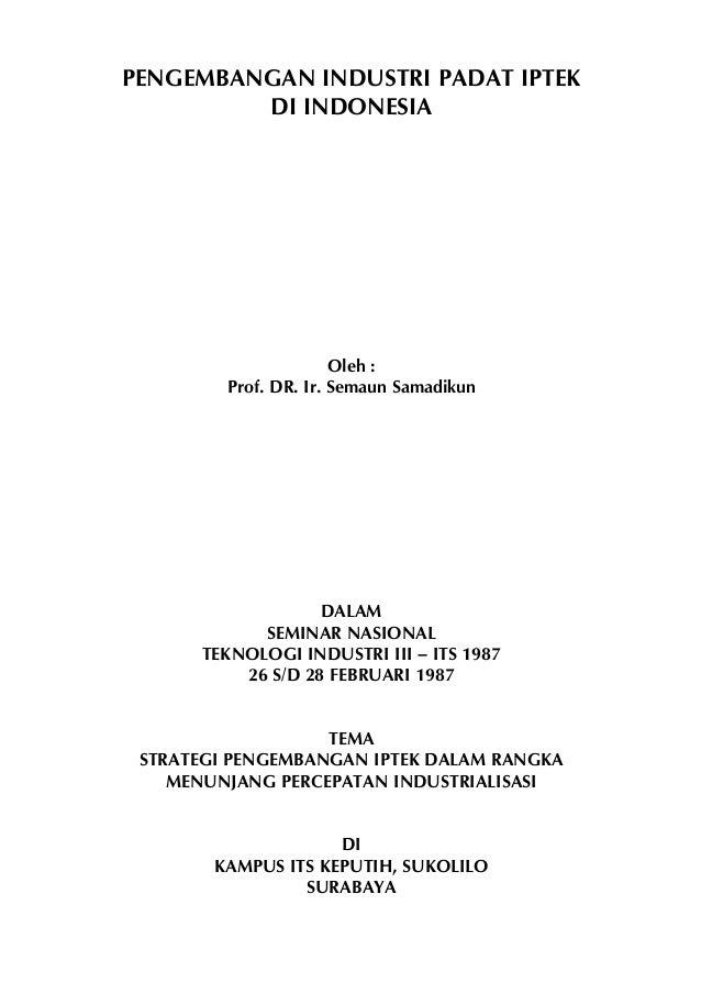 PENGEMBANGAN INDUSTRI PADAT IPTEK DI INDONESIA  Oleh : Prof. DR. Ir. Semaun Samadikun  DALAM SEMINAR NASIONAL TEKNOLOGI IN...