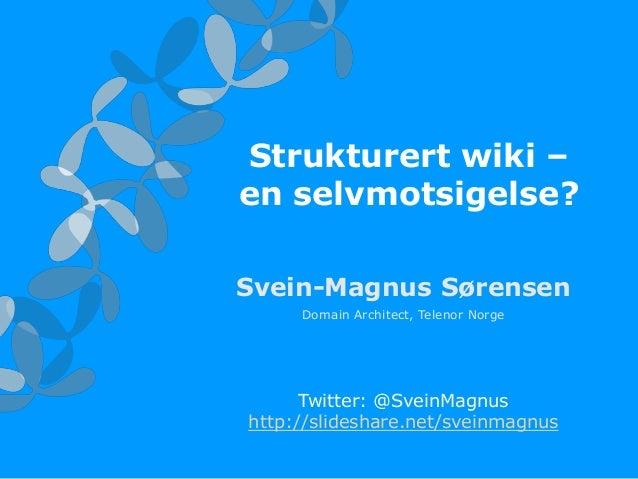 Strukturert wiki – en selvmotsigelse? Svein-Magnus Sørensen Domain Architect, Telenor Norge  Twitter: @SveinMagnus http://...