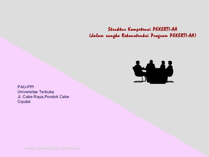 Struktur Kompetensi PEKERTI-AA (dalam rangka Rekonstruksi Program PEKERTI-AA) PAU-PPI Universitas Terbuka Jl. Cabe Raya,Po...