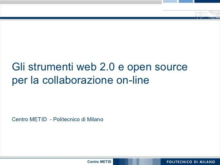Gli strumenti web 2.0 e open source per la collaborazione on-line Centro METID  - Politecnico di Milano