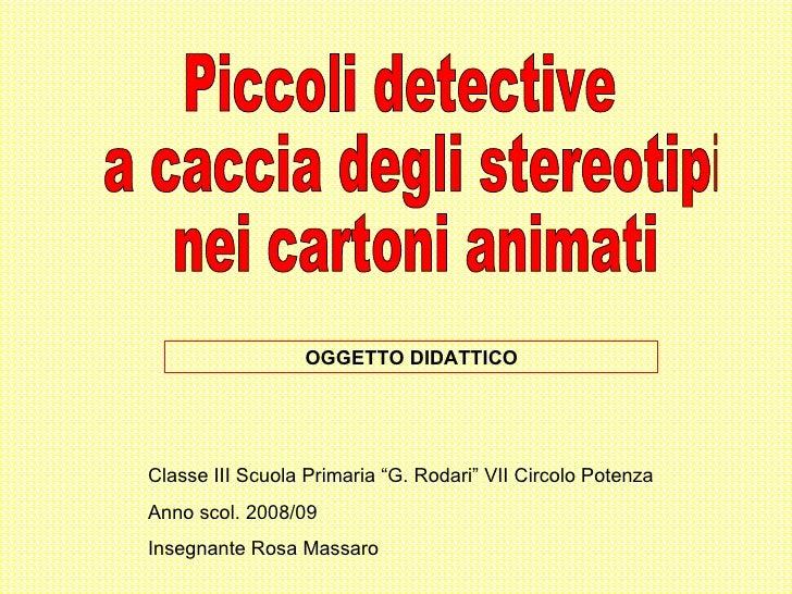 """Piccoli detective a caccia degli stereotipi nei cartoni animati  Classe III Scuola Primaria """"G. Rodari"""" VII Circolo Potenz..."""