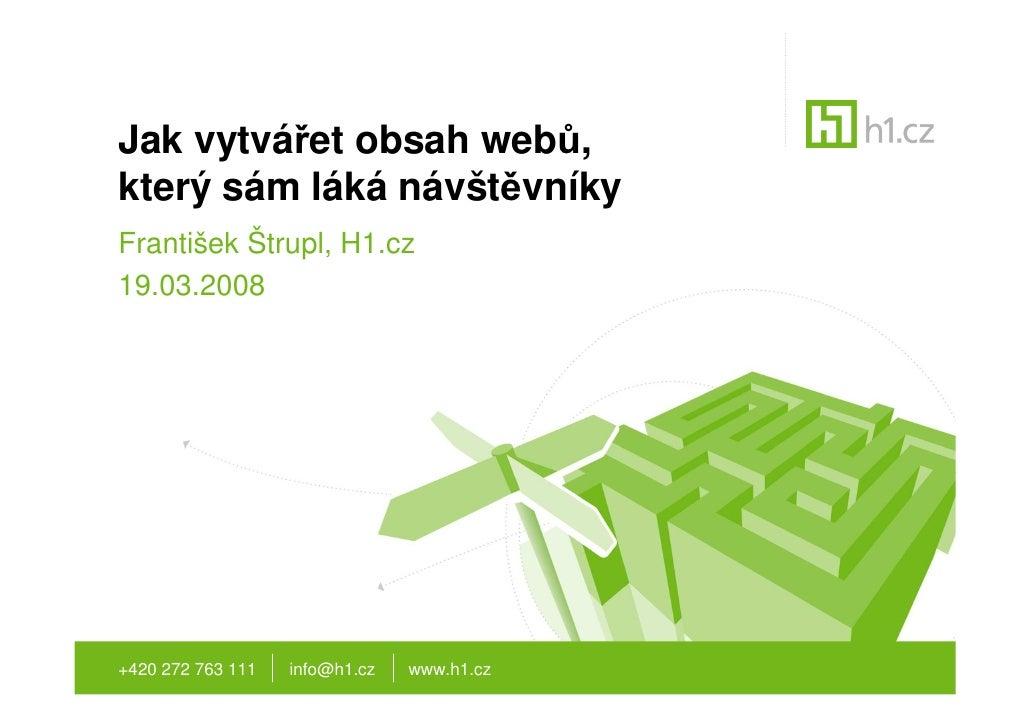 Jak vytvářet obsah webů, který sám láká návštěvníky František Štrupl, H1.cz 19.03.2008     +420 272 763 111   info@h1.cz  ...