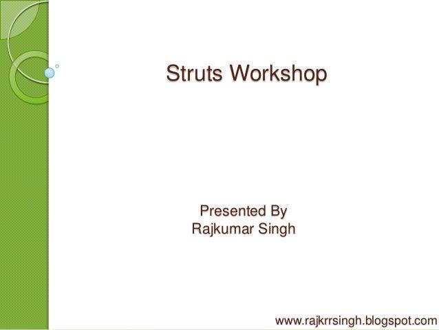 Struts Workshop   Presented By  Rajkumar Singh             www.rajkrrsingh.blogspot.com