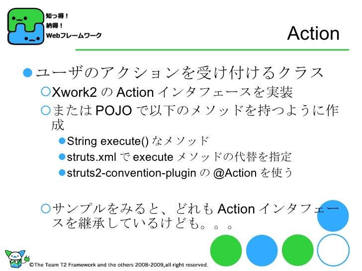 Action <ul><li>ユーザのアクションを受け付けるクラス </li></ul><ul><ul><li>Xwork2 の Action インタフェースを実装 </li></ul></ul><ul><ul><li>または POJO で以下...