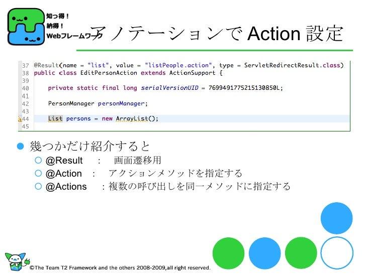 アノテーションで Action 設定 <ul><li>幾つかだけ紹介すると </li></ul><ul><ul><li>@Result  : 画面遷移用 </li></ul></ul><ul><ul><li>@Action : アクションメソッ...