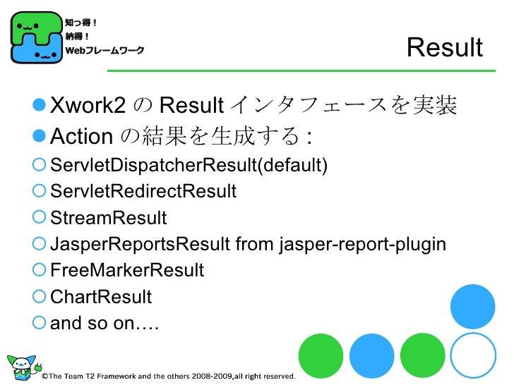 Result <ul><ul><li>Xwork2 の Result インタフェースを実装 </li></ul></ul><ul><li>Action の結果を生成する : </li></ul><ul><ul><li>ServletDispat...