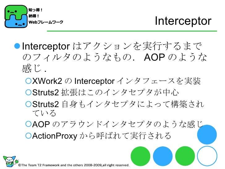 Interceptor <ul><li>Interceptor はアクションを実行するまでのフィルタのようなもの. AOP のような感じ . </li></ul><ul><ul><li>XWork2 の Interceptor インタフェースを...