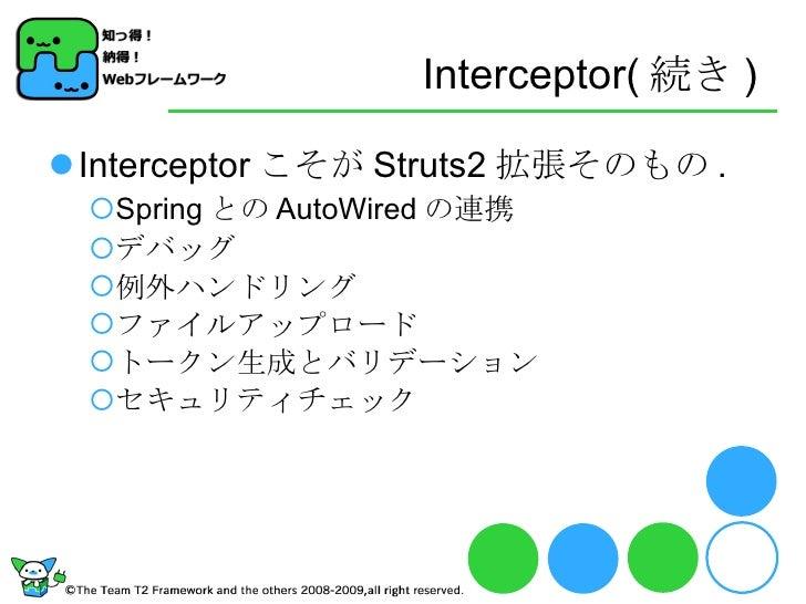 Interceptor( 続き ) <ul><li>Interceptor こそが Struts2 拡張そのもの . </li></ul><ul><ul><li>Spring との AutoWired の連携 </li></ul></ul><u...