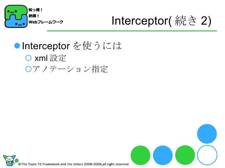 Interceptor( 続き 2) <ul><li>Interceptor を使うには </li></ul><ul><ul><li>xml 設定 </li></ul></ul><ul><ul><li>アノテーション指定 </li></ul><...