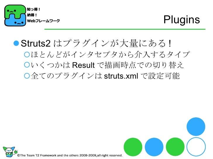 Plugins <ul><li>Struts2 はプラグインが大量にある ! </li></ul><ul><ul><li>ほとんどがインタセプタから介入するタイプ </li></ul></ul><ul><ul><li>いくつかは Result ...